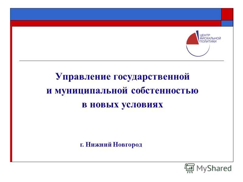 Управление государственной и муниципальной собстенностью в новых условиях г. Нижний Новгород