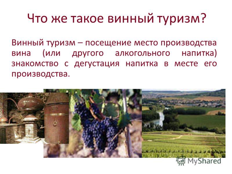 Что же такое винный туризм? Винный туризм – посещение место производства вина (или другого алкогольного напитка) знакомство с дегустация напитка в месте его производства.
