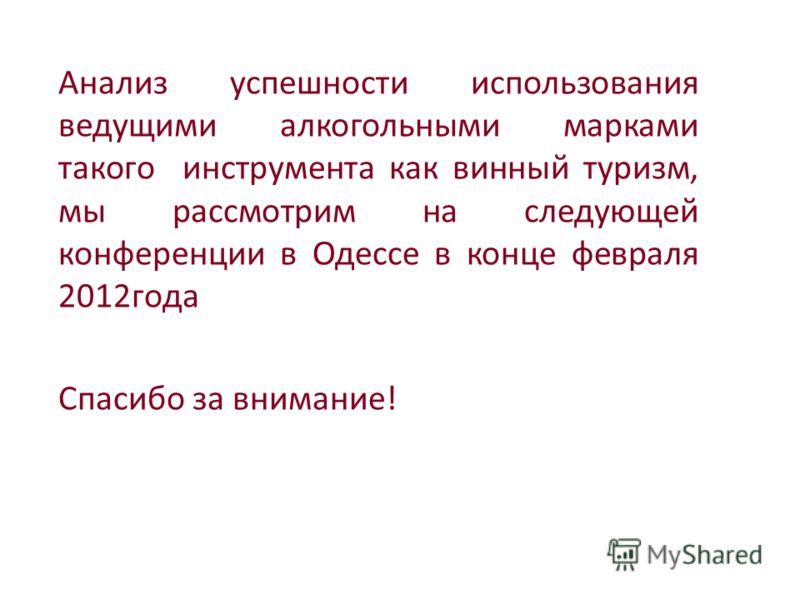 Анализ успешности использования ведущими алкогольными марками такого инструмента как винный туризм, мы рассмотрим на следующей конференции в Одессе в конце февраля 2012года Спасибо за внимание!