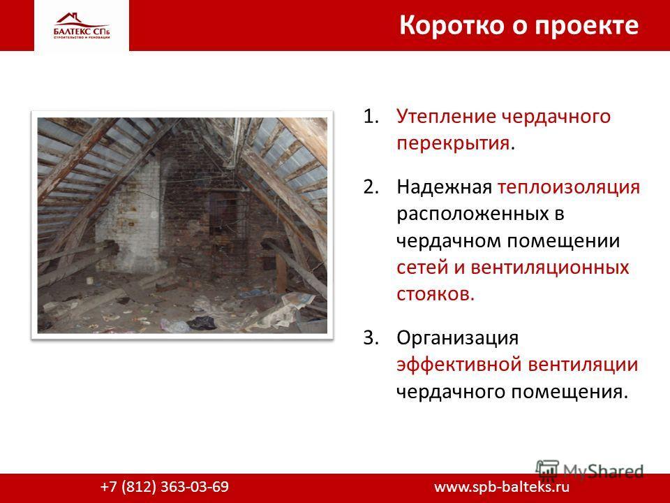Коротко о проекте +7 (812) 363-03-69 www.spb-balteks.ru 1. Утепление чердачного перекрытия. 2. Надежная теплоизоляция расположенных в чердачном помещении сетей и вентиляционных стояков. 3. Организация эффективной вентиляции чердачного помещения.