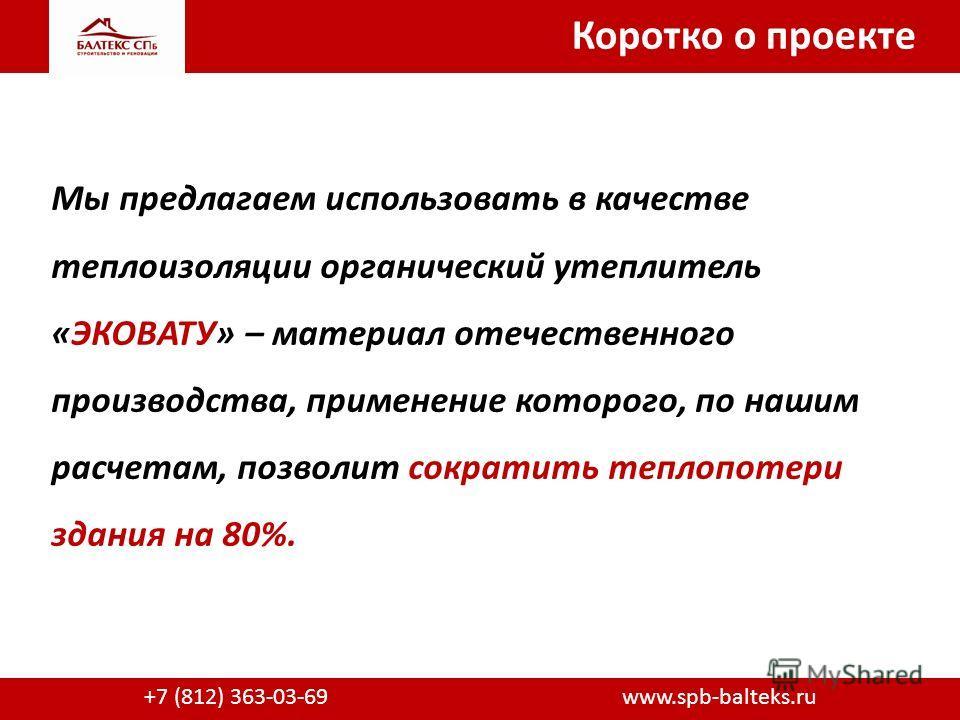 Коротко о проекте +7 (812) 363-03-69 www.spb-balteks.ru Мы предлагаем использовать в качестве теплоизоляции органический утеплитель «ЭКОВАТУ» – материал отечественного производства, применение которого, по нашим расчетам, позволит сократить теплопоте