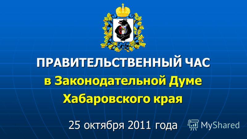 ПРАВИТЕЛЬСТВЕННЫЙ ЧАС в Законодательной Думе Хабаровского края 25 октября 2011 года