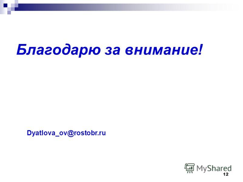 Благодарю за внимание! 12 Dyatlova_ov@rostobr.ru