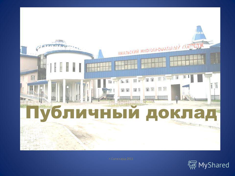 Государственное образовательное учреждение среднего профессионального образования Ямало - Ненецкого автономного округа «Ямальский многопрофильный колледж» Публичный доклад г.Салехард 2011