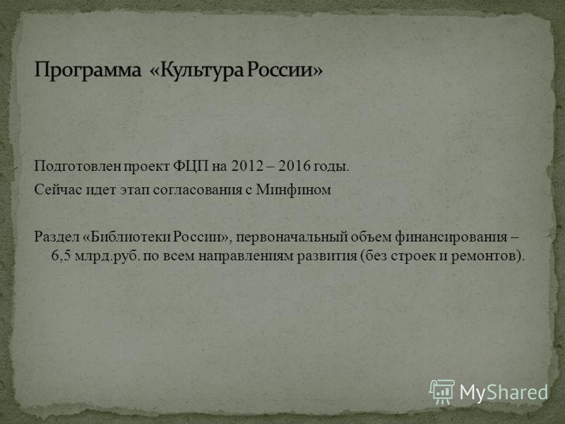 Подготовлен проект ФЦП на 2012 – 2016 годы. Сейчас идет этап согласования с Минфином Раздел «Библиотеки России», первоначальный объем финансирования – 6,5 млрд.руб. по всем направлениям развития (без строек и ремонтов).
