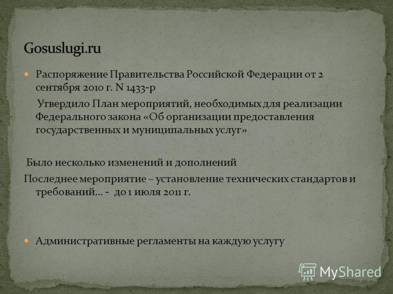 Распоряжение Правительства Российской Федерации от 2 сентября 2010 г. N 1433-р Утвердило План мероприятий, необходимых для реализации Федерального закона «Об организации предоставления государственных и муниципальных услуг» Было несколько изменений и