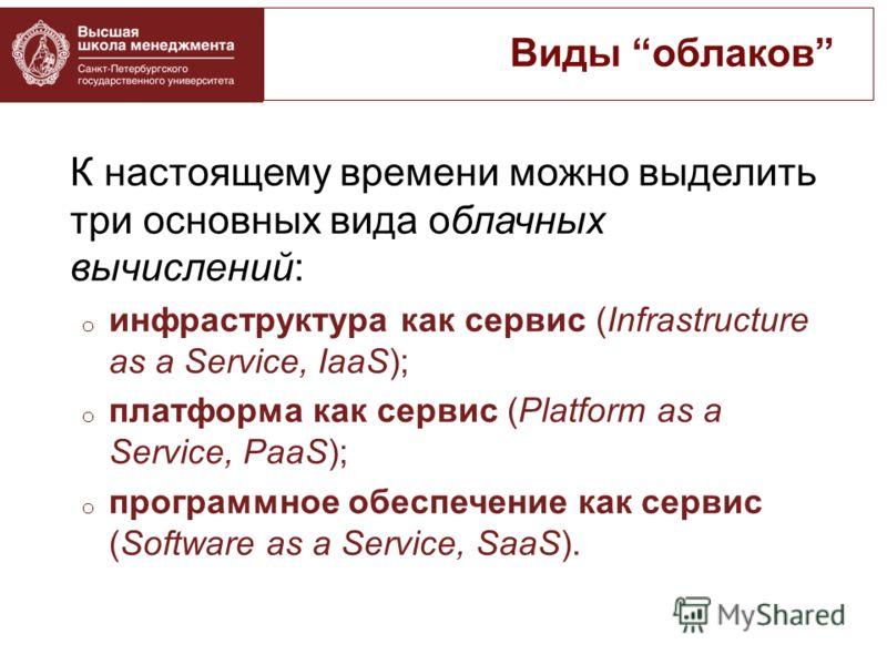 К настоящему времени можно выделить три основных вида облачных вычислений: o инфраструктура как сервис (Infrastructure as a Service, IaaS); o платформа как сервис (Platform as a Service, PaaS); o программное обеспечение как сервис (Software as a Serv