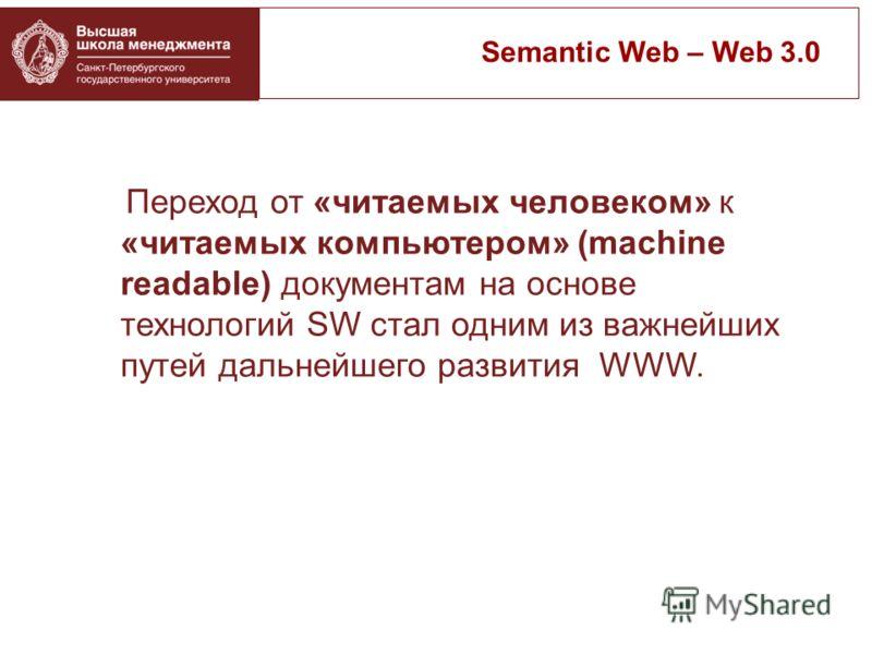 Переход от «читаемых человеком» к «читаемых компьютером» (machine readable) документам на основе технологий SW стал одним из важнейших путей дальнейшего развития WWW. Semantic Web – Web 3.0