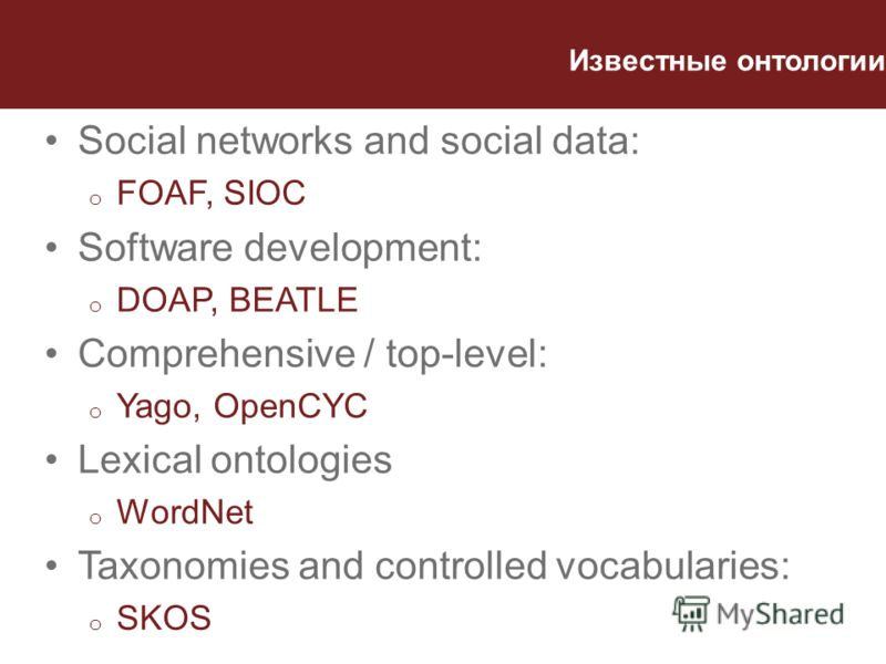 Известные онтологии Social networks and social data: o FOAF, SIOC Software development: o DOAP, BEATLE Comprehensive / top-level: o Yago, OpenCYC Lexical ontologies o WordNet Taxonomies and controlled vocabularies: o SKOS