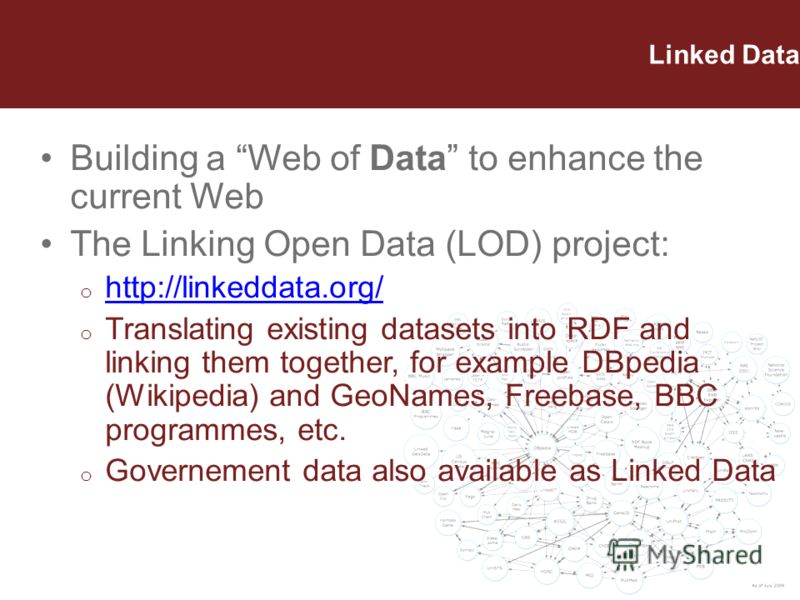 Linked Data Building a Web of Data to enhance the current Web The Linking Open Data (LOD) project: o http://linkeddata.org/ http://linkeddata.org/ o Translating existing datasets into RDF and linking them together, for example DBpedia (Wikipedia) and