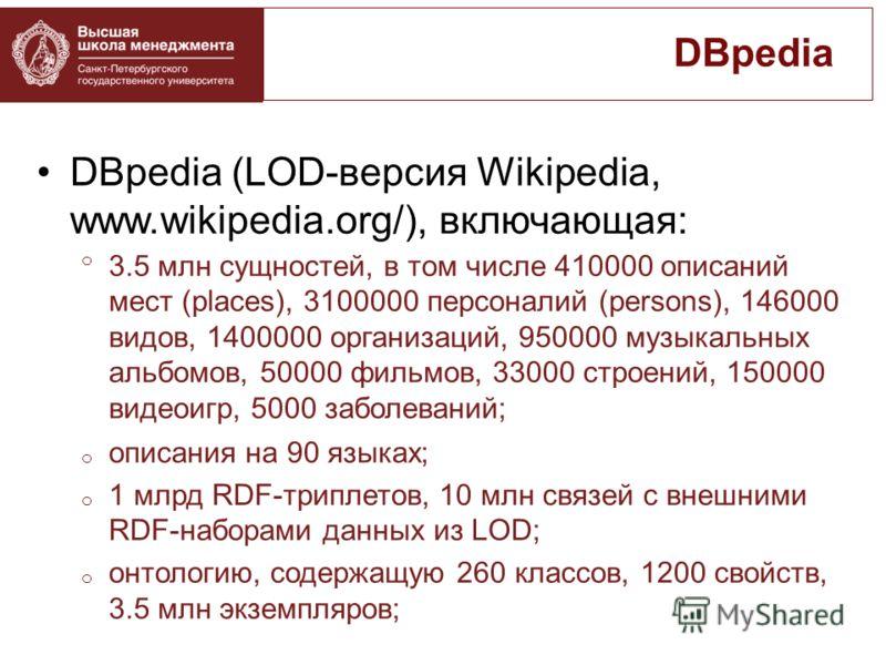 DBpedia (LOD-версия Wikipedia, www.wikipedia.org/), включающая: o 3.5 млн сущностей, в том числе 410000 описаний мест (places), 3100000 персоналий (persons), 146000 видов, 1400000 организаций, 950000 музыкальных альбомов, 50000 фильмов, 33000 строени