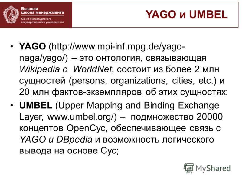 YAGO (http://www.mpi-inf.mpg.de/yago- naga/yago/) – это онтология, связывающая Wikipedia с WorldNet; состоит из более 2 млн сущностей (persons, organizations, cities, etc.) и 20 млн фактов-экземпляров об этих сущностях; UMBEL (Upper Mapping and Bindi