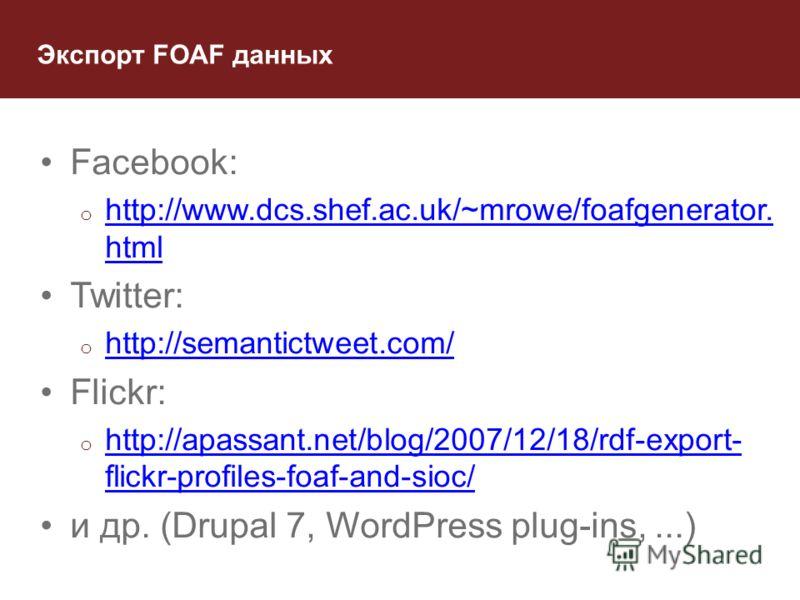 Экспорт FOAF данных Facebook: o http://www.dcs.shef.ac.uk/~mrowe/foafgenerator. html http://www.dcs.shef.ac.uk/~mrowe/foafgenerator. html Twitter: o http://semantictweet.com/ http://semantictweet.com/ Flickr: o http://apassant.net/blog/2007/12/18/rdf