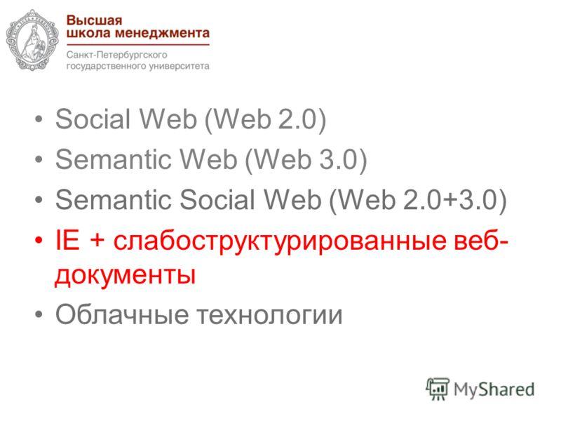 Social Web (Web 2.0) Semantic Web (Web 3.0) Semantic Social Web (Web 2.0+3.0) IE + cлабоструктурированные веб- документы Облачные технологии