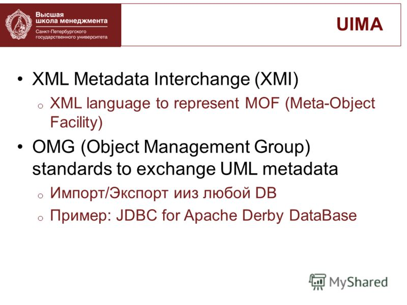 XML Metadata Interchange (XMI) o XML language to represent MOF (Meta-Object Facility) OMG (Object Management Group) standards to exchange UML metadata o Импорт/Экспорт ииз любой DB o Пример: JDBC for Apache Derby DataBase UIMA