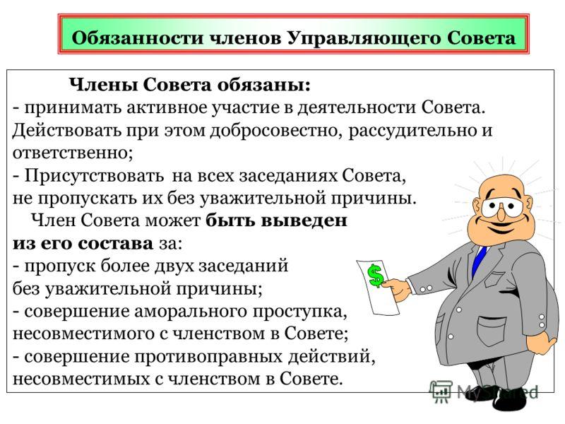 Обязанности членов Управляющего Совета Члены Совета обязаны: - принимать активное участие в деятельности Совета. Действовать при этом добросовестно, рассудительно и ответственно; - Присутствовать на всех заседаниях Совета, не пропускать их без уважит