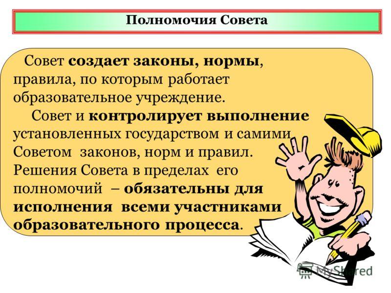 Полномочия Совета Совет создает законы, нормы, правила, по которым работает образовательное учреждение. Совет и контролирует выполнение установленных государством и самими Советом законов, норм и правил. Решения Совета в пределах его полномочий – обя