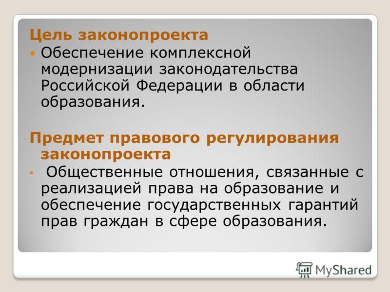 Цель законопроекта Обеспечение комплексной модернизации законодательства Российской Федерации в области образования. Предмет правового регулирования законопроекта Общественные отношения, связанные с реализацией права на образование и обеспечение госу