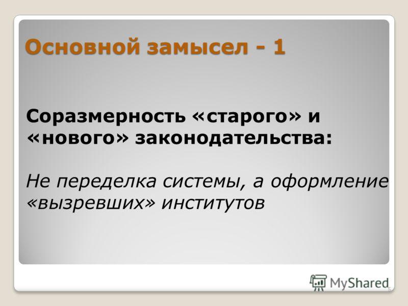 Основной замысел - 1 Соразмерность «старого» и «нового» законодательства: Не переделка системы, а оформление «вызревших» институтов 5