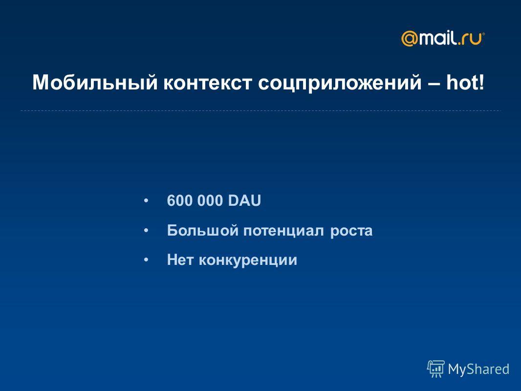 Мобильный контекст соц приложений – hot! 600 000 DAU Большой потенциал роста Нет конкуренции