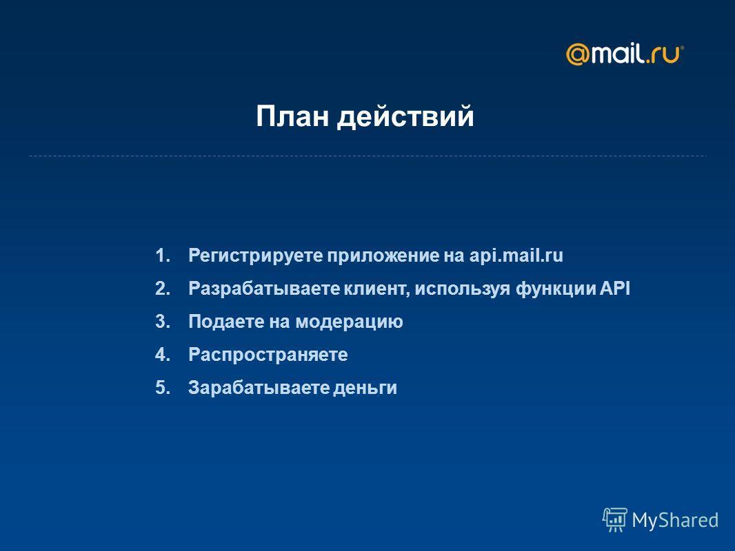 План действий 1. Регистрируете приложение на api.mail.ru 2. Разрабатываете клиент, используя функции API 3. Подаете на модерацию 4. Распространяете 5. Зарабатываете деньги