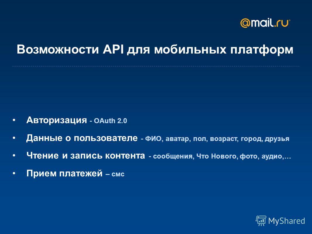 Возможности API для мобильных платформ Авторизация - OAuth 2.0 Данные о пользователе - ФИО, аватар, пол, возраст, город, друзья Чтение и запись контента - сообщения, Что Нового, фото, аудио,… Прием платежей – смс