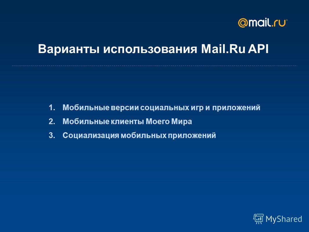 Варианты использования Mail.Ru API 1. Мобильные версии социальных игр и приложений 2. Мобильные клиенты Моего Мира 3. Социализация мобильных приложений