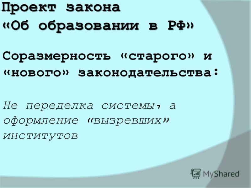 Проект закона «Об образовании в РФ» Соразмерность «старого» и «нового» законодательства: Не переделка системы, а оформление «вызревших» институтов