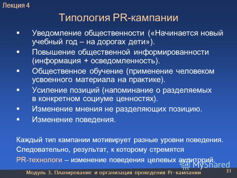 Модуль 3. Планирование и организация проведения Pr-кампании 31 Типология PR-кампании Уведомление общественности («Начинается новый учебный год – на дорогах дети»). Повышение общественной информированности (информация + осведомленность). Общественное