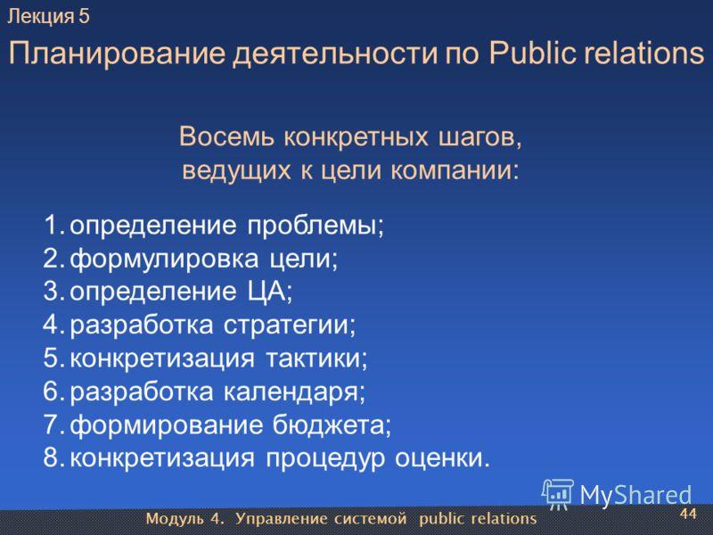 Модуль 4. Управление системой public relations 44 Планирование деятельности по Public relations Восемь конкретных шагов, ведущих к цели компании: 1.определение проблемы; 2.формулировка цели; 3.определение ЦА; 4.разработка стратегии; 5.конкретизация т