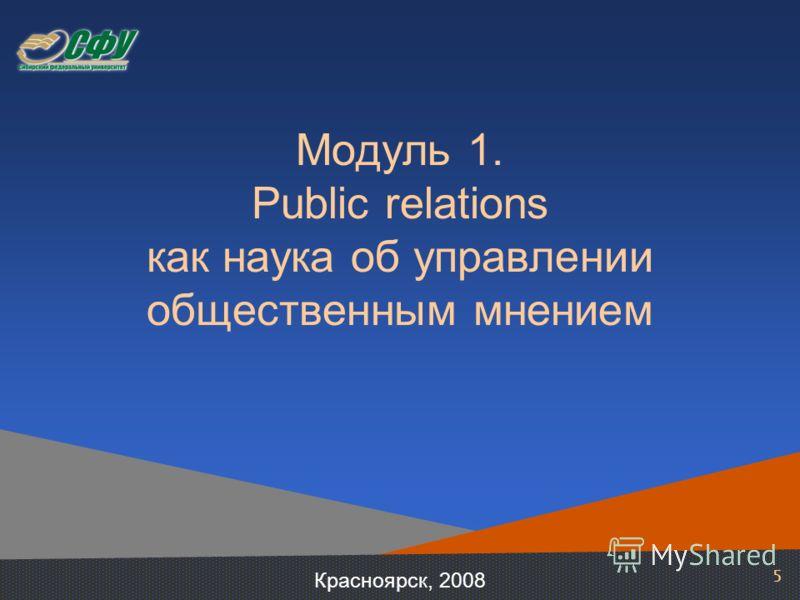 5 Модуль 1. Public relations как наука об управлении общественным мнением Красноярск, 2008