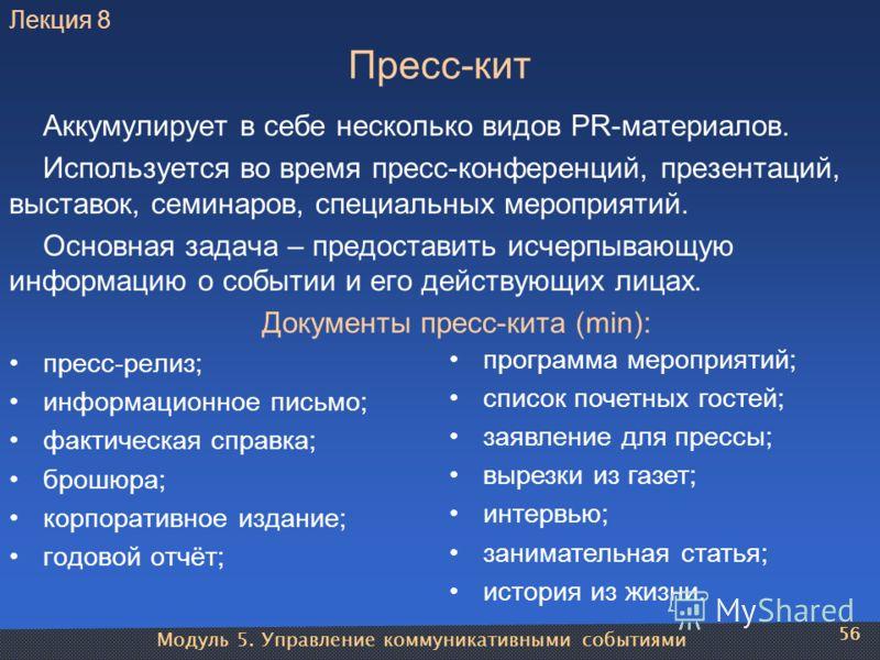 Модуль 5. Управление коммуникативными событиями 56 Пресс-кит Аккумулирует в себе несколько видов PR-материалов. Используется во время пресс-конференций, презентаций, выставок, семинаров, специальных мероприятий. Основная задача – предоставить исчерпы