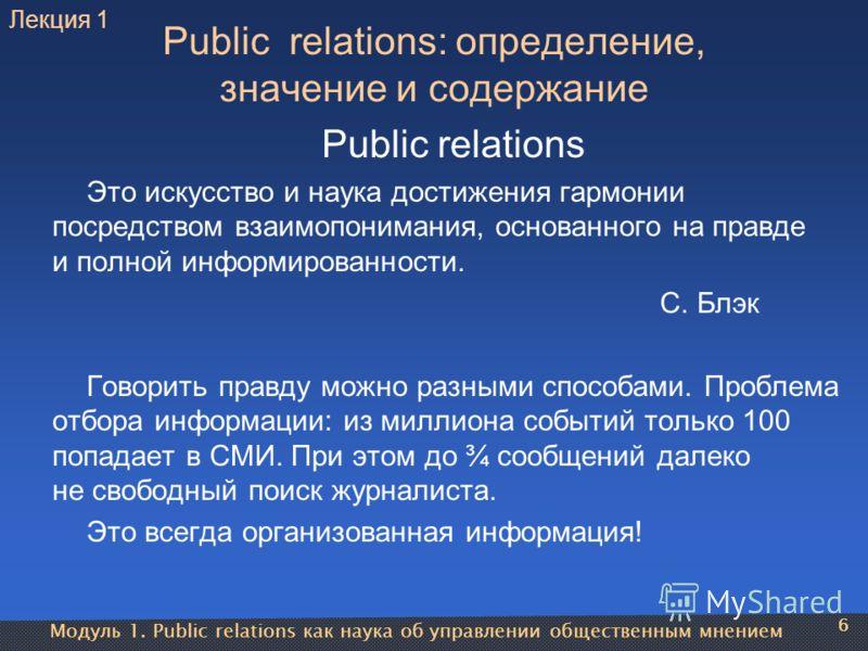 Модуль 1. Public relations как наука об управлении общественным мнением 6 Public relations: определение, значение и содержание Public relations Это искусство и наука достижения гармонии посредством взаимопонимания, основанного на правде и полной инфо