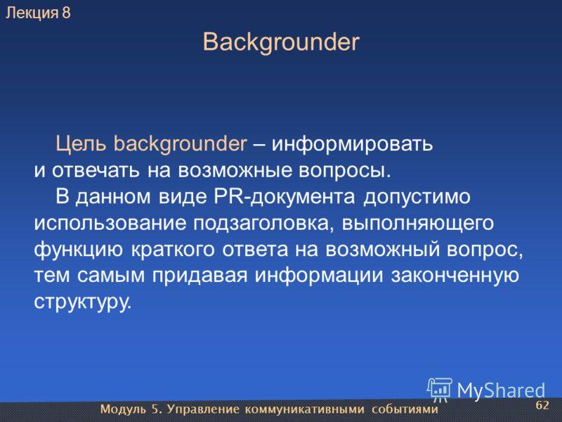 Модуль 5. Управление коммуникативными событиями 62 Backgrounder Цель backgrounder – информировать и отвечать на возможные вопросы. В данном виде PR-документа допустимо использование подзаголовка, выполняющего функцию краткого ответа на возможный вопр