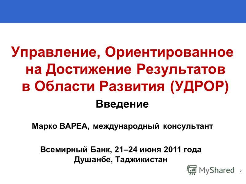 Управление, Ориентированное на Достижение Результатов в Области Развития (УДРОР) Введение Марко ВАРЕА, международный консультант 2 Всемирный Банк, 21–24 июня 2011 года Душанбе, Таджикистан