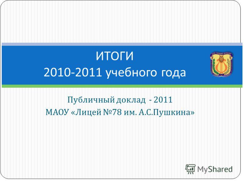 Публичный доклад - 2011 МАОУ « Лицей 78 им. А. С. Пушкина » ИТОГИ 2010-2011 учебного года