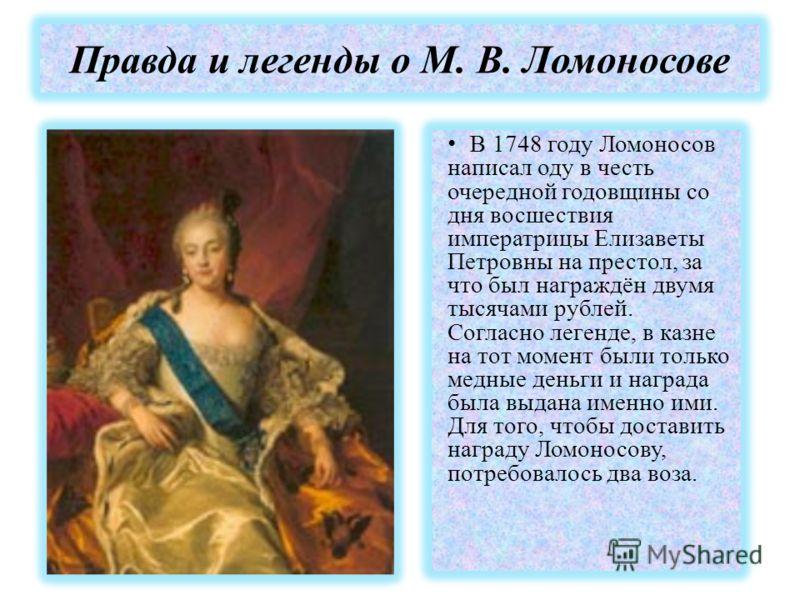 Правда и легенды о М. В. Ломоносове В 1748 году Ломоносов написал оду в честь очередной годовщины со дня восшествия императрицы Елизаветы Петровны на престол, за что был награждён двумя тысячами рублей. Согласно легенде, в казне на тот момент были то