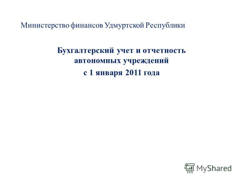 Министерство финансов Удмуртской Республики Бухгалтерский учет и отчетность автономных учреждений с 1 января 2011 года
