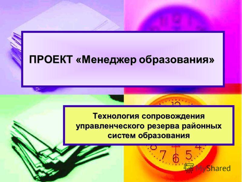 Технология сопровождения управленческого резерва районных систем образования ПРОЕКТ «Менеджер образования» ПРОЕКТ «Менеджер образования»