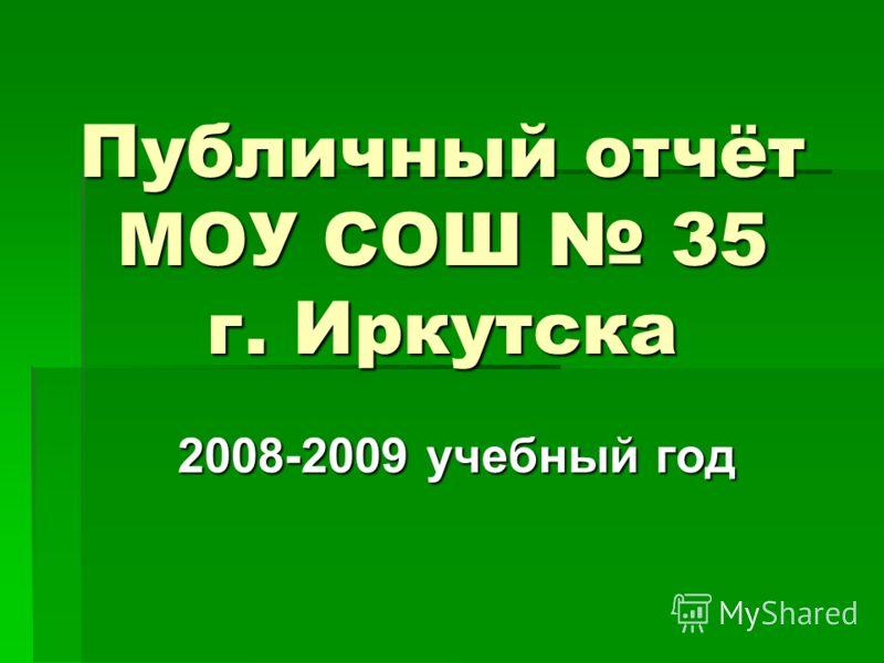 Публичный отчёт МОУ СОШ 35 г. Иркутска 2008-2009 учебный год 2008-2009 учебный год