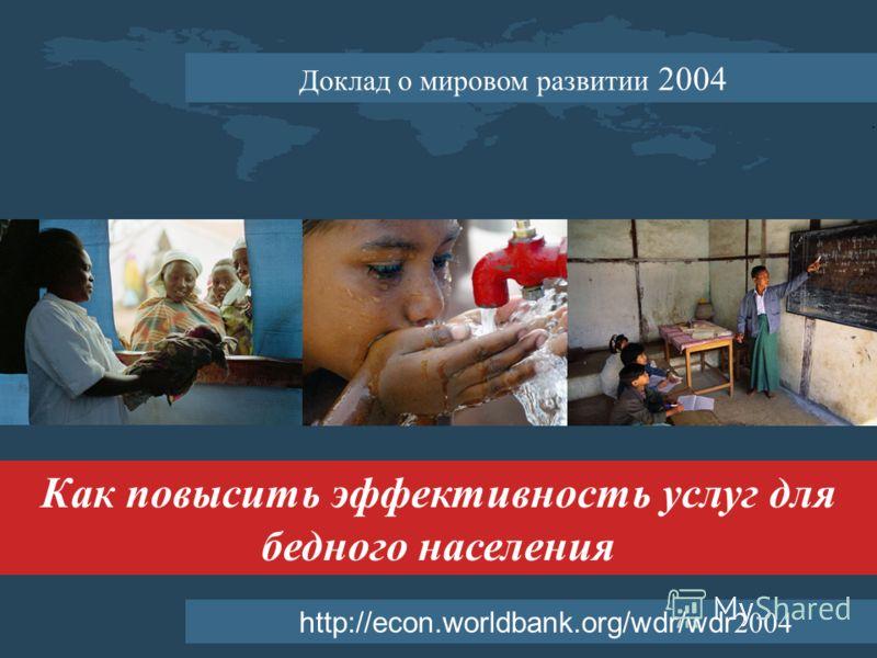 Как повысить эффективность услуг для бедного населения http://econ.worldbank.org/wdr/wdr 2004 Доклад о мировом развитии 2004