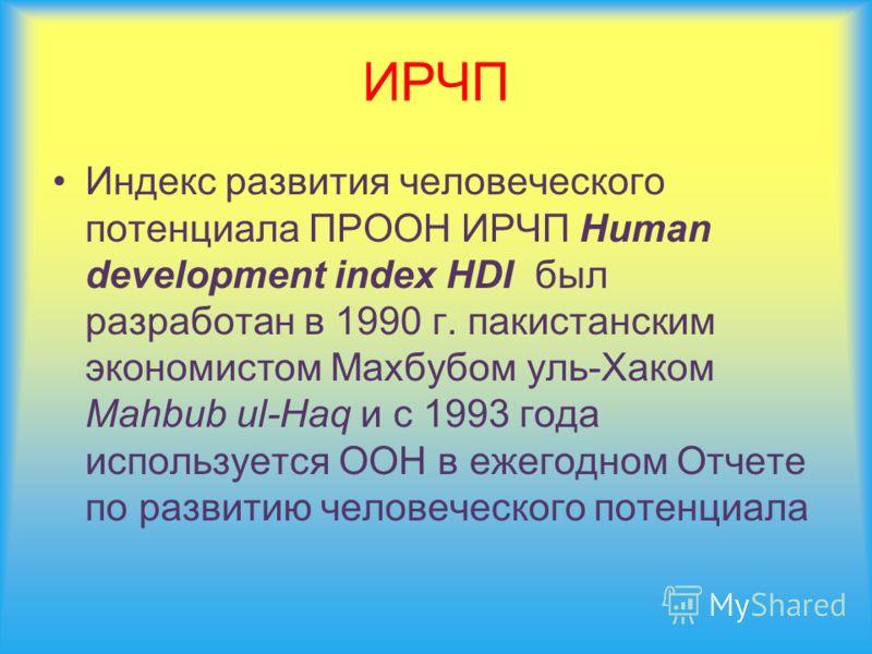 ИРЧП Индекс развития человеческого потенциала ПРООН ИРЧП Human development index HDI был разработан в 1990 г. пакистанским экономистом Махбубом уль-Хаком Mahbub ul-Haq и с 1993 года используется ООН в ежегодном Отчете по развитию человеческого потенц