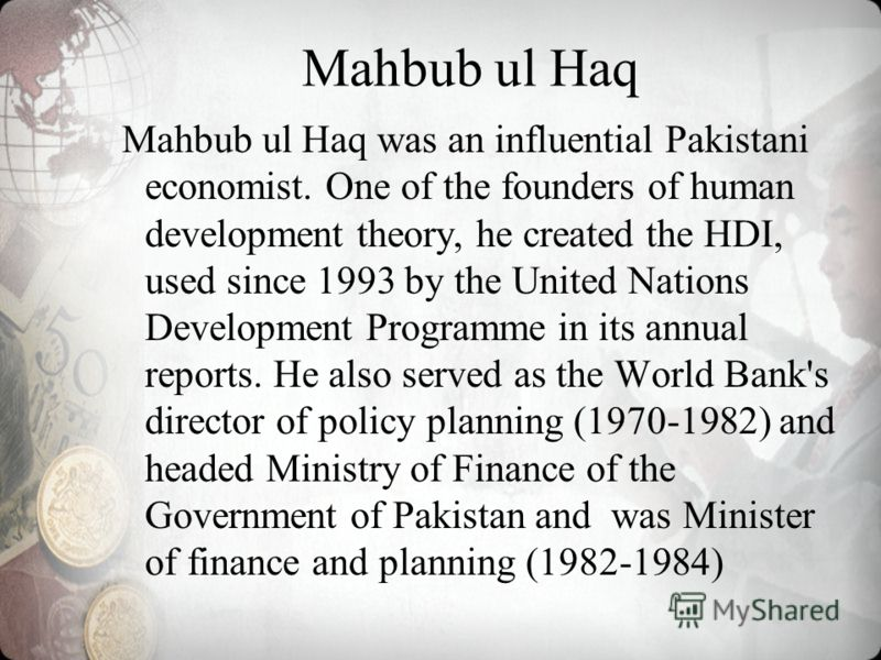 Mahbub ul Haq was an influential Pakistani economist. One of the founders of human development theory, he created the HDI, used since 1993 by the United Nations Development Programme in its annual reports. He also served as the World Bank's director