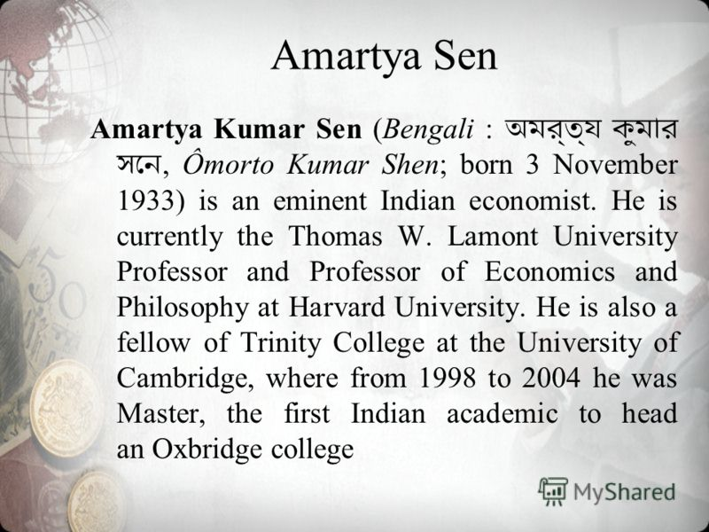 Amartya Kumar Sen (Bengali :, Ômorto Kumar Shen; born 3 November 1933) is an eminent Indian economist. He is currently the Thomas W. Lamont University Professor and Professor of Economics and Philosophy at Harvard University. He is also a fellow of T