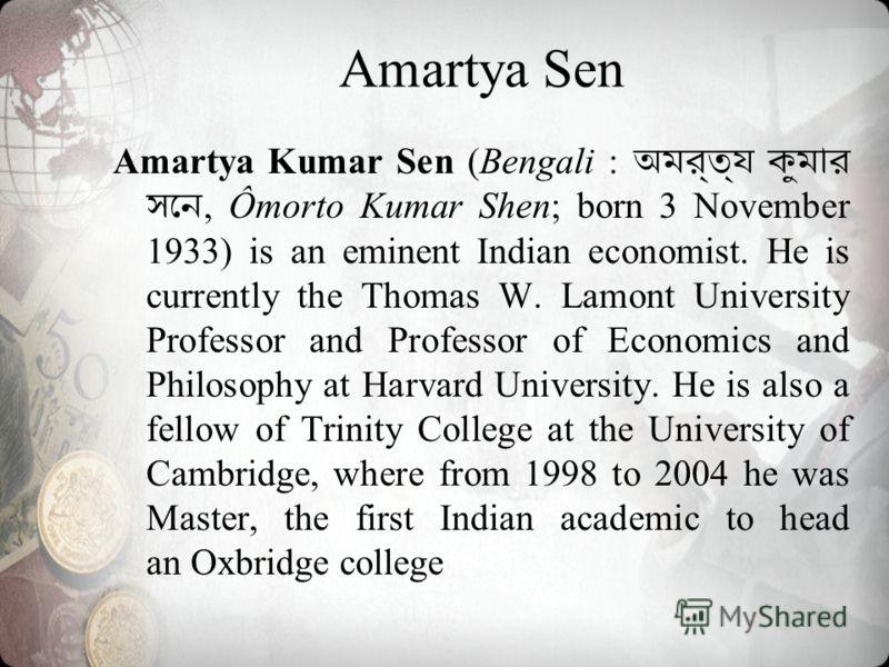 Amartya Kumar Sen (Bengali :, Ômorto Kumar Shen; born 3 November 1933) is an eminent Indian economist. He is currently the Thomas W. Lamont University Professor and Professor of Economics and Philosophy at Harvard University. He is also a fellow of T