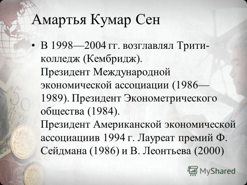 Амартья Кумар Сен В 19982004 гг. возглавлял Трити- колледж (Кембридж). Президент Международной экономической ассоциации (1986 1989). Президент Эконометрического общества (1984). Президент Американской экономической ассоциациив 1994 г. Лауреат премий