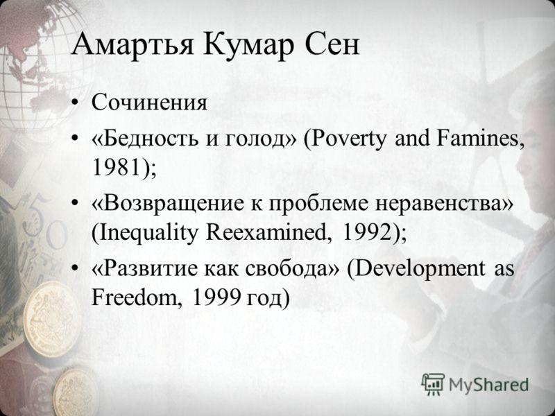 Амартья Кумар Сен Сочинения «Бедность и голод» (Poverty and Famines, 1981); «Возвращение к проблеме неравенства» (Inequality Reexamined, 1992); «Развитие как свобода» (Development as Freedom, 1999 год)