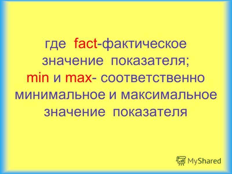 где fact-фактическое значение показателя; min и max- соответственно минимальное и максимальное значение показателя