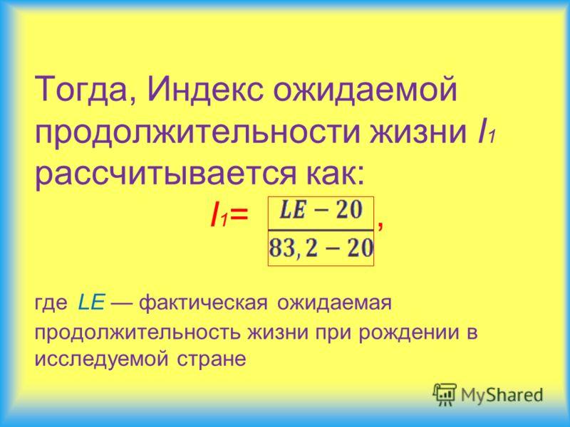Тогда, Индекс ожидаемой продолжительности жизни I 1 рассчитывается как: I 1 =, где LE фактическая ожидаемая продолжительность жизни при рождении в исследуемой стране