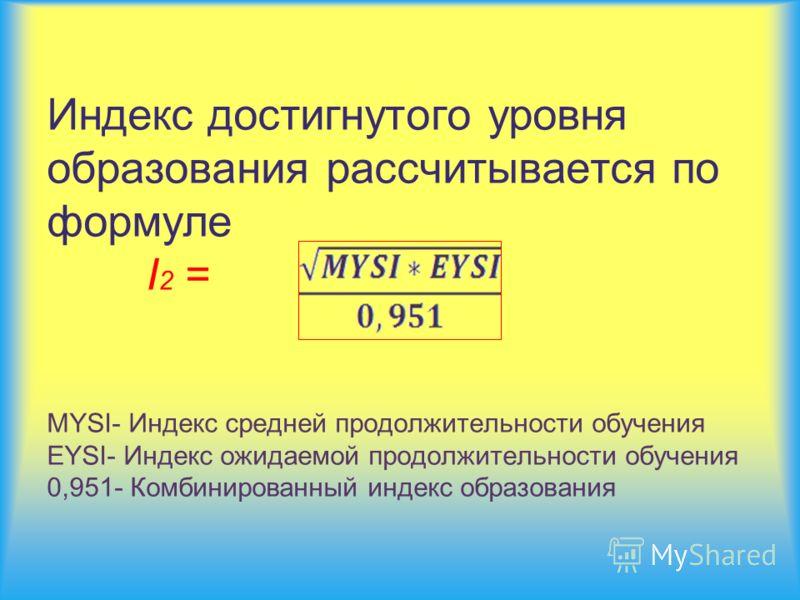 Индекс достигнутого уровня образования рассчитывается по формуле I 2 = MYSI- Индекс средней продолжительности обучения EYSI- Индекс ожидаемой продолжительности обучения 0,951- Комбинированный индекс образования